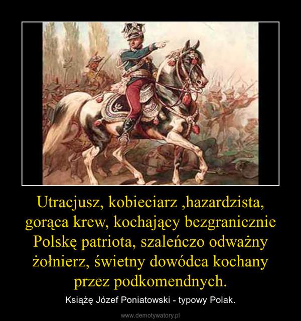Utracjusz, kobieciarz ,hazardzista, gorąca krew, kochający bezgranicznie Polskę patriota, szaleńczo odważny żołnierz, świetny dowódca kochany przez podkomendnych. – Książę Józef Poniatowski - typowy Polak.