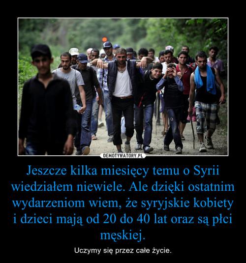 Jeszcze kilka miesięcy temu o Syrii wiedziałem niewiele. Ale dzięki ostatnim wydarzeniom wiem, że syryjskie kobiety i dzieci mają od 20 do 40 lat oraz są płci męskiej.