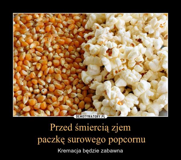 Przed śmiercią zjem paczkę surowego popcornu – Kremacja będzie zabawna