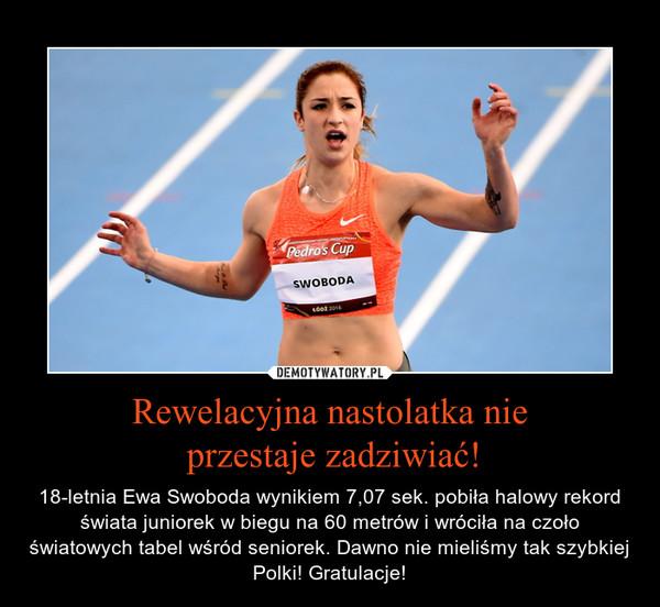 Rewelacyjna nastolatka nie przestaje zadziwiać! – 18-letnia Ewa Swoboda wynikiem 7,07 sek. pobiła halowy rekord świata juniorek w biegu na 60 metrów i wróciła na czoło światowych tabel wśród seniorek. Dawno nie mieliśmy tak szybkiej Polki! Gratulacje!