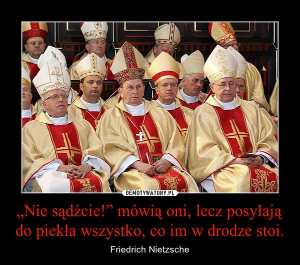 """""""Nie sądźcie!"""" mówią oni, lecz posyłają do piekła wszystko, co im w drodze stoi. – Friedrich Nietzsche"""