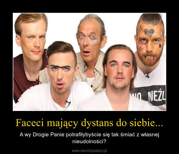 Faceci mający dystans do siebie... – A wy Drogie Panie potrafiłybyście się tak śmiać z własnej nieudolności?