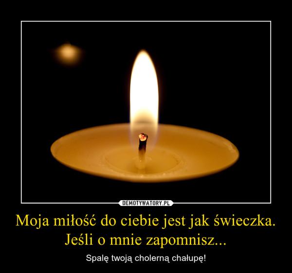 Moja miłość do ciebie jest jak świeczka.Jeśli o mnie zapomnisz... – Spalę twoją cholerną chałupę!