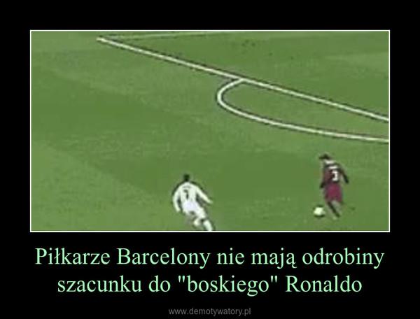 """Piłkarze Barcelony nie mają odrobiny szacunku do """"boskiego"""" Ronaldo –"""