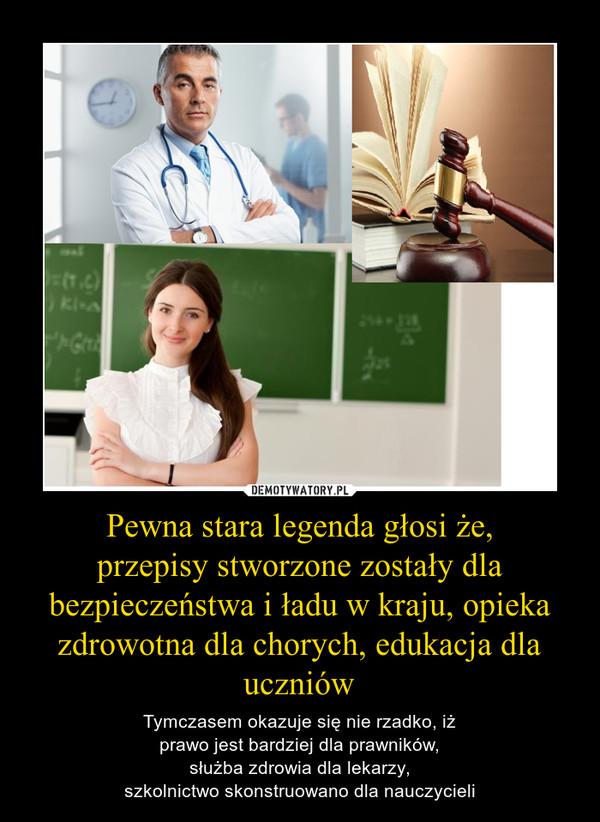Pewna stara legenda głosi że,przepisy stworzone zostały dla bezpieczeństwa i ładu w kraju, opieka zdrowotna dla chorych, edukacja dla uczniów – Tymczasem okazuje się nie rzadko, iżprawo jest bardziej dla prawników,służba zdrowia dla lekarzy,szkolnictwo skonstruowano dla nauczycieli