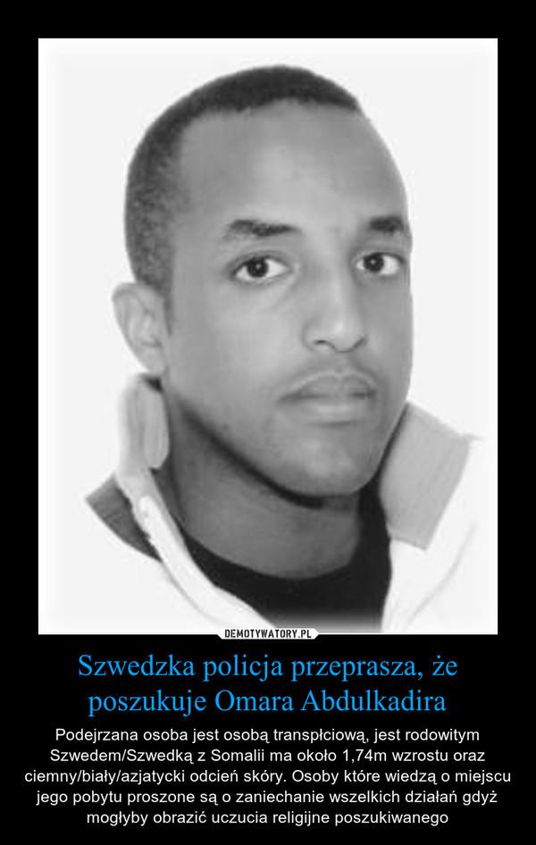 Szwedzka policja przeprasza, że poszukuje Omara Abdulkadira – Podejrzana osoba jest osobą transpłciową, jest rodowitym Szwedem/Szwedką z Somalii ma około 1,74m wzrostu oraz ciemny/biały/azjatycki odcień skóry. Osoby które wiedzą o miejscu jego pobytu proszone są o zaniechanie wszelkich działań gdyż mogłyby obrazić uczucia religijne poszukiwanego