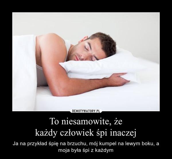 To niesamowite, żekażdy człowiek śpi inaczej – Ja na przykład śpię na brzuchu, mój kumpel na lewym boku, a moja była śpi z każdym