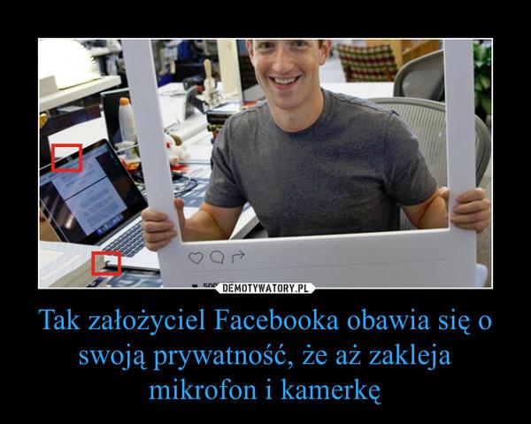 Tak założyciel Facebooka obawia się o swoją prywatność, że aż zakleja mikrofon i kamerkę –