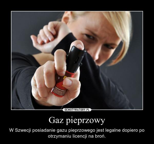 Gaz pieprzowy – W Szwecji posiadanie gazu pieprzowego jest legalne dopiero po otrzymaniu licencji na broń.