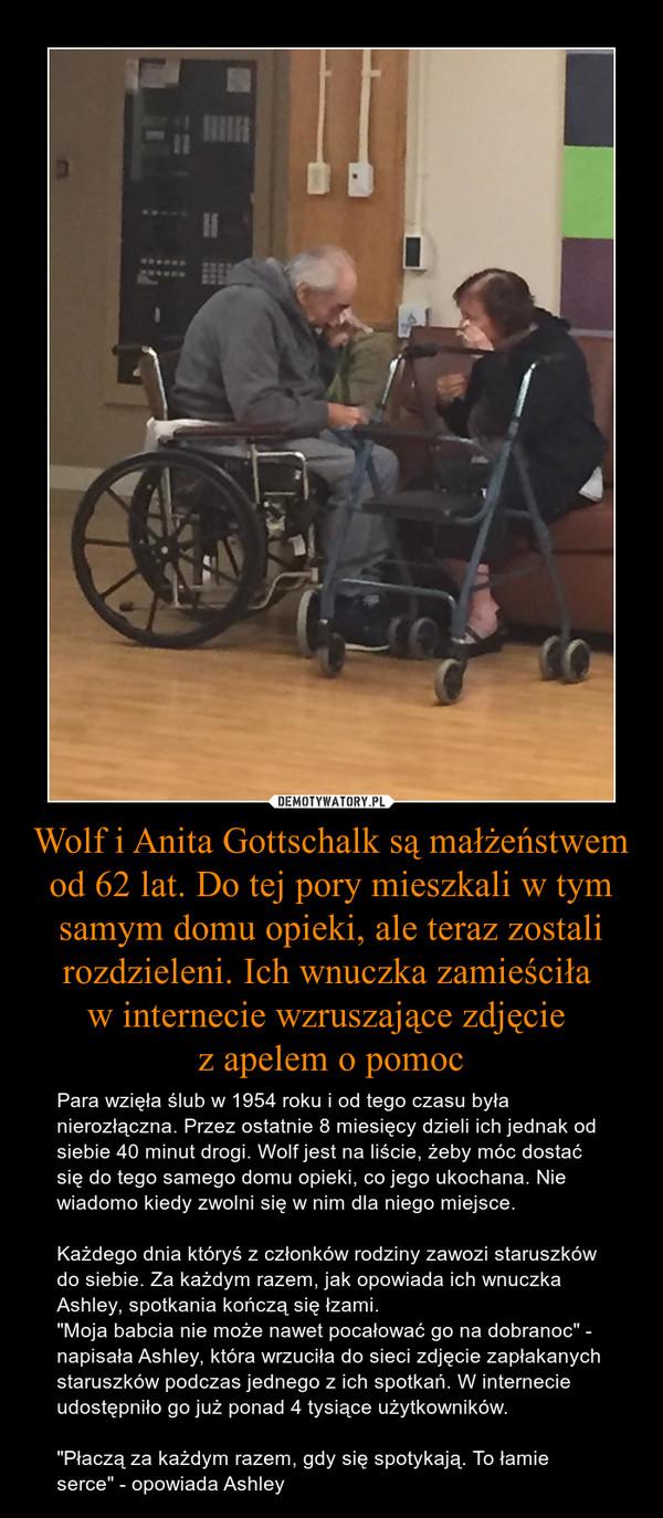 """Wolf i Anita Gottschalk są małżeństwem od 62 lat. Do tej pory mieszkali w tym samym domu opieki, ale teraz zostali rozdzieleni. Ich wnuczka zamieściła w internecie wzruszające zdjęcie z apelem o pomoc – Para wzięła ślub w 1954 roku i od tego czasu była nierozłączna. Przez ostatnie 8 miesięcy dzieli ich jednak od siebie 40 minut drogi. Wolf jest na liście, żeby móc dostać się do tego samego domu opieki, co jego ukochana. Nie wiadomo kiedy zwolni się w nim dla niego miejsce.Każdego dnia któryś z członków rodziny zawozi staruszków do siebie. Za każdym razem, jak opowiada ich wnuczka Ashley, spotkania kończą się łzami.""""Moja babcia nie może nawet pocałować go na dobranoc"""" - napisała Ashley, która wrzuciła do sieci zdjęcie zapłakanych staruszków podczas jednego z ich spotkań. W internecie udostępniło go już ponad 4 tysiące użytkowników.""""Płaczą za każdym razem, gdy się spotykają. To łamie serce"""" - opowiada Ashley"""