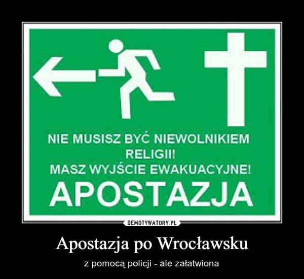 Apostazja po Wrocławsku – z pomocą policji - ale załatwiona