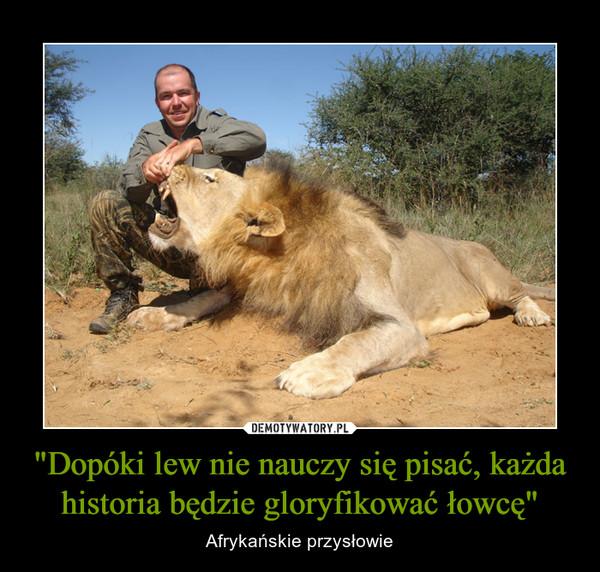 """""""Dopóki lew nie nauczy się pisać, każda historia będzie gloryfikować łowcę"""" – Afrykańskie przysłowie"""