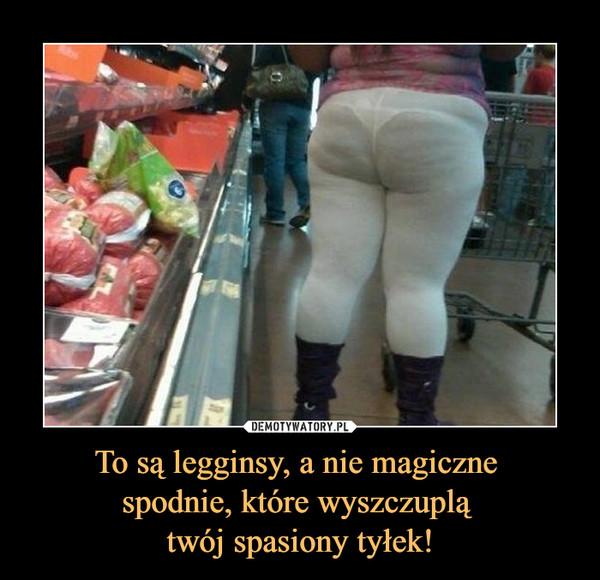 To są legginsy, a nie magiczne spodnie, które wyszczuplą twój spasiony tyłek! –