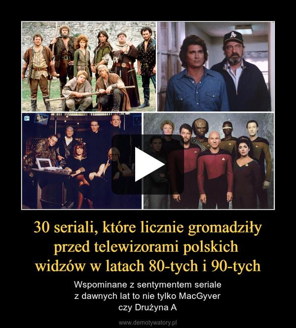 30 seriali, które licznie gromadziłyprzed telewizorami polskich widzów w latach 80-tych i 90-tych – Wspominane z sentymentem serialez dawnych lat to nie tylko MacGyverczy Drużyna A