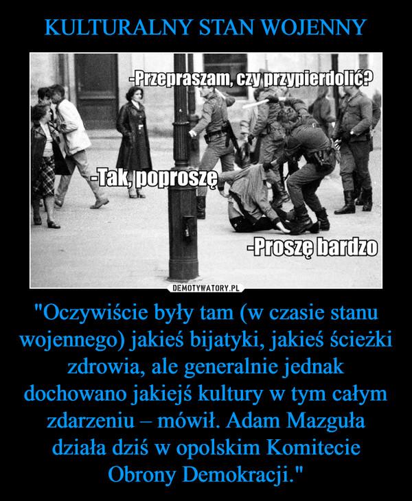 """""""Oczywiście były tam (w czasie stanu wojennego) jakieś bijatyki, jakieś ścieżki zdrowia, ale generalnie jednak dochowano jakiejś kultury w tym całym zdarzeniu – mówił. Adam Mazguła działa dziś w opolskim Komitecie Obrony Demokracji."""" –"""