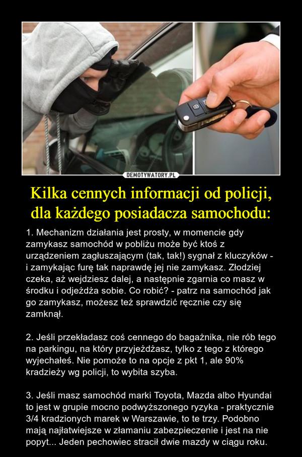 Kilka cennych informacji od policji,dla każdego posiadacza samochodu: – 1. Mechanizm działania jest prosty, w momencie gdy zamykasz samochód w pobliżu może być ktoś z urządzeniem zagłuszającym (tak, tak!) sygnał z kluczyków - i zamykając furę tak naprawdę jej nie zamykasz. Złodziej czeka, aż wejdziesz dalej, a następnie zgarnia co masz w środku i odjeżdża sobie. Co robić? - patrz na samochód jak go zamykasz, możesz też sprawdzić ręcznie czy się zamknął.2. Jeśli przekładasz coś cennego do bagażnika, nie rób tego na parkingu, na który przyjeżdżasz, tylko z tego z którego wyjechałeś. Nie pomoże to na opcje z pkt 1, ale 90% kradzieży wg policji, to wybita szyba.3. Jeśli masz samochód marki Toyota, Mazda albo Hyundai to jest w grupie mocno podwyższonego ryzyka - praktycznie 3/4 kradzionych marek w Warszawie, to te trzy. Podobno mają najłatwiejsze w złamaniu zabezpieczenie i jest na nie popyt... Jeden pechowiec stracił dwie mazdy w ciągu roku.