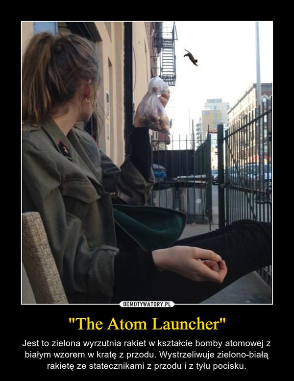 """""""The Atom Launcher"""" – Jest to zielona wyrzutnia rakiet w kształcie bomby atomowej z białym wzorem w kratę z przodu. Wystrzeliwuje zielono-białą rakietę ze statecznikami z przodu i z tyłu pocisku."""