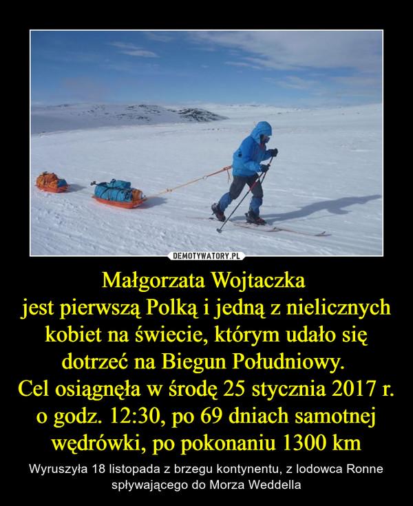 Małgorzata Wojtaczka jest pierwszą Polką i jedną z nielicznych kobiet na świecie, którym udało się dotrzeć na Biegun Południowy. Cel osiągnęła w środę 25 stycznia 2017 r. o godz. 12:30, po 69 dniach samotnej wędrówki, po pokonaniu 1300 km – Wyruszyła 18 listopada z brzegu kontynentu, z lodowca Ronne spływającego do Morza Weddella