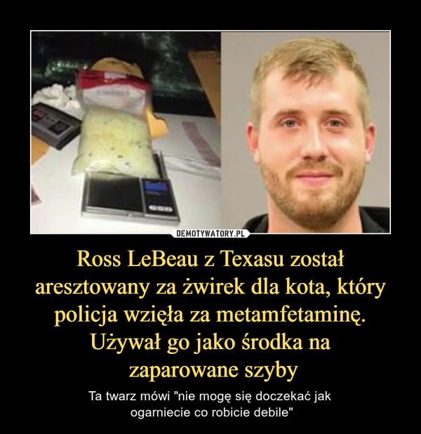 """Ross LeBeau z Texasu został aresztowany za żwirek dla kota, który policja wzięła za metamfetaminę. Używał go jako środka na zaparowane szyby – Ta twarz mówi """"nie mogę się doczekać jak ogarniecie co robicie debile"""""""