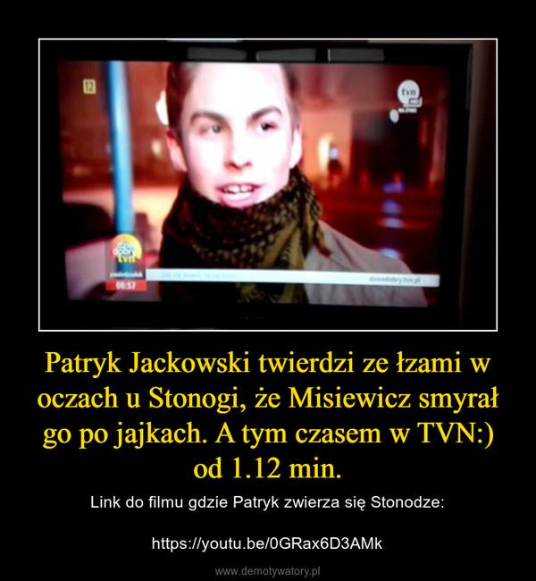 Patryk Jackowski twierdzi ze łzami w oczach u Stonogi, że Misiewicz smyrał go po jajkach. A tym czasem w TVN:) od 1.12 min. – Link do filmu gdzie Patryk zwierza się Stonodze:https://youtu.be/0GRax6D3AMk