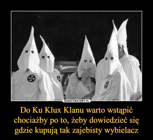 Do Ku Klux Klanu warto wstąpić chociażby po to, żeby dowiedzieć się gdzie kupują tak zajebisty wybielacz