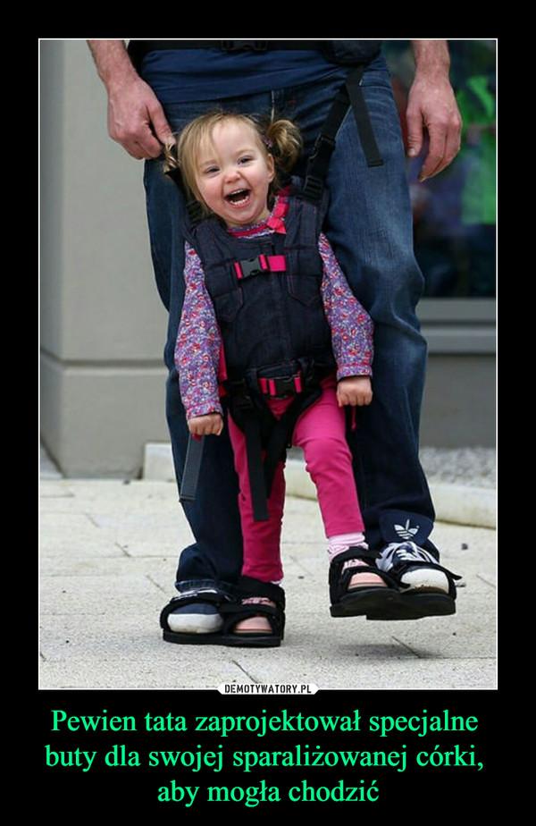 Pewien tata zaprojektował specjalne buty dla swojej sparaliżowanej córki, aby mogła chodzić –