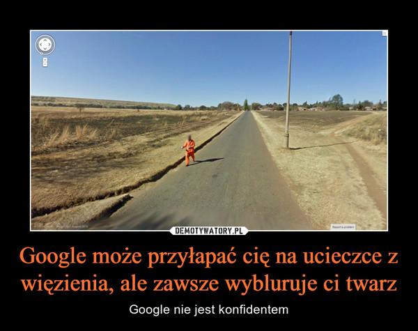 Google może przyłapać cię na ucieczce z więzienia, ale zawsze wybluruje ci twarz – Google nie jest konfidentem