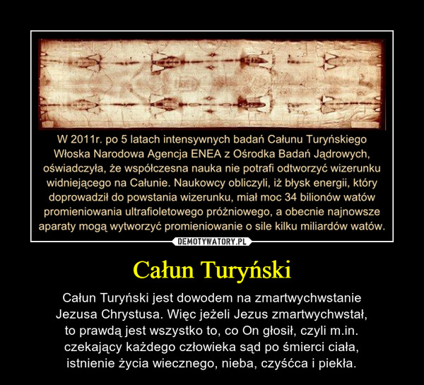 Całun Turyński – Całun Turyński jest dowodem na zmartwychwstanieJezusa Chrystusa. Więc jeżeli Jezus zmartwychwstał,to prawdą jest wszystko to, co On głosił, czyli m.in.czekający każdego człowieka sąd po śmierci ciała,istnienie życia wiecznego, nieba, czyśćca i piekła.