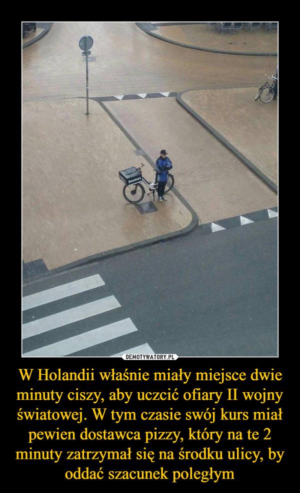 W Holandii właśnie miały miejsce dwie minuty ciszy, aby uczcić ofiary II wojny światowej. W tym czasie swój kurs miał pewien dostawca pizzy, który na te 2 minuty zatrzymał się na środku ulicy, by oddać szacunek poległym –