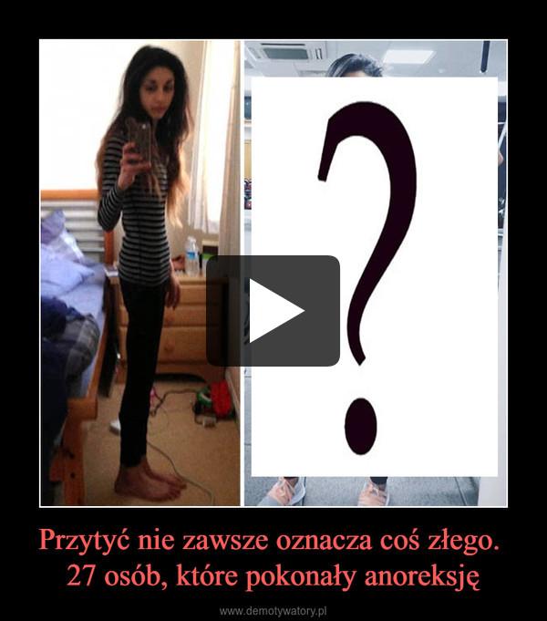 Przytyć nie zawsze oznacza coś złego. 27 osób, które pokonały anoreksję –