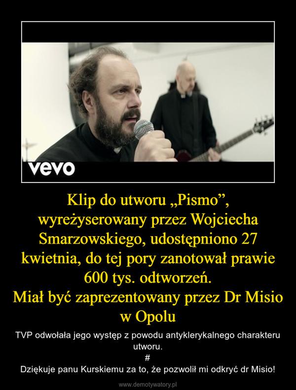 """Klip do utworu """"Pismo"""", wyreżyserowany przez Wojciecha Smarzowskiego, udostępniono 27 kwietnia, do tej pory zanotował prawie 600 tys. odtworzeń.Miał być zaprezentowany przez Dr Misio w Opolu – TVP odwołała jego występ z powodu antyklerykalnego charakteru utworu.#Dziękuje panu Kurskiemu za to, że pozwolił mi odkryć dr Misio!"""