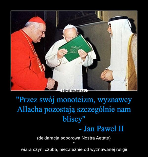 """""""Przez swój monoteizm, wyznawcy Allacha pozostają szczególnie nam bliscy""""                          - Jan Paweł II – (deklaracja soborowa Nostra Aetate)*wiara czyni czuba, niezależnie od wyznawanej religii"""