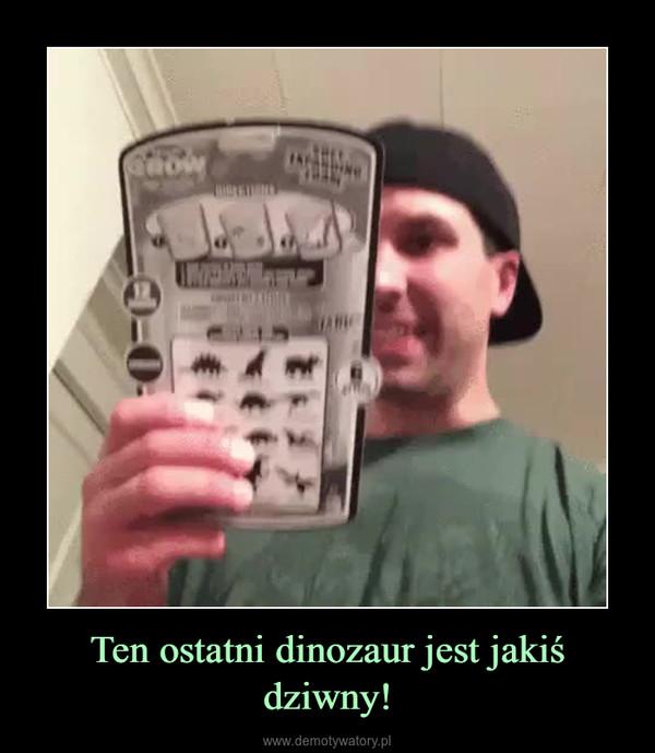 Ten ostatni dinozaur jest jakiś dziwny! –