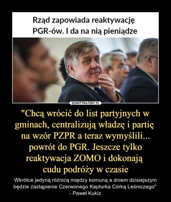 """""""Chcą wrócić do list partyjnych w gminach, centralizują władzę i partię na wzór PZPR a teraz wymyślili... powrót do PGR. Jeszcze tylko reaktywacja ZOMO i dokonają cudu podróży w czasie – Wkrótce jedyną różnicą między komuną a dniem dzisiejszym będzie zastąpienie Czerwonego Kapturka Córką Leśniczego"""" - Paweł Kukiz Rząd zapowiada reaktywację PGR-ów. I da na nią pieniądze"""