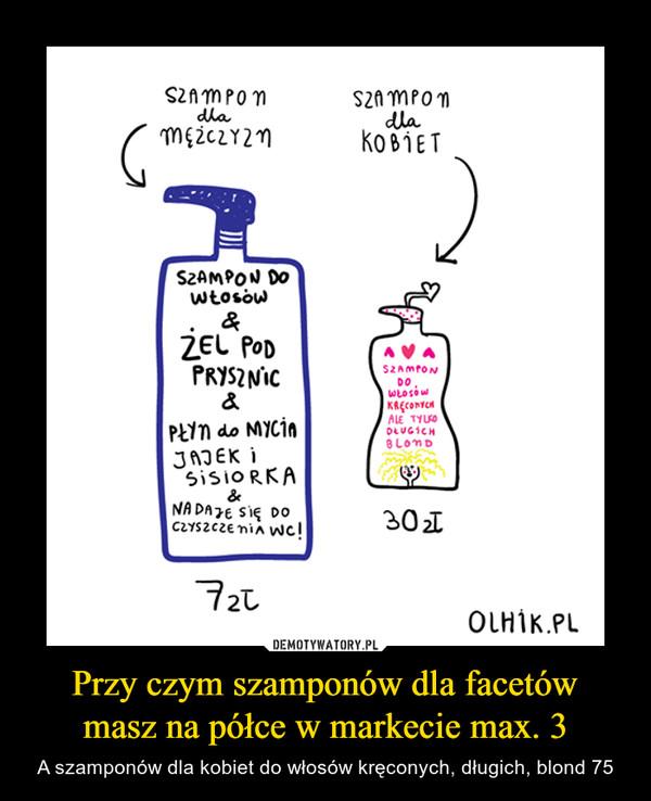 Przy czym szamponów dla facetówmasz na półce w markecie max. 3 – A szamponów dla kobiet do włosów kręconych, długich, blond 75 szampon dla mężczyzn szampon dla kobiet
