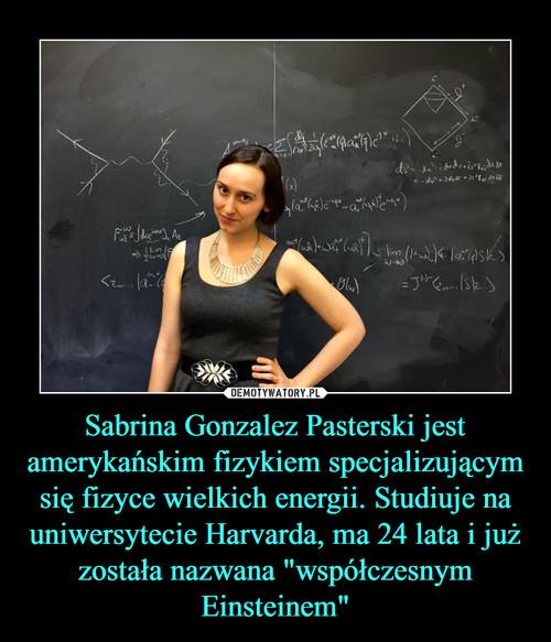 """Sabrina Gonzalez Pasterski jest amerykańskim fizykiem specjalizującym się fizyce wielkich energii. Studiuje na uniwersytecie Harvarda, ma 24 lata i już została nazwana """"współczesnym Einsteinem"""""""