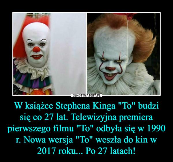 """W książce Stephena Kinga """"To"""" budzi się co 27 lat. Telewizyjna premiera pierwszego filmu """"To"""" odbyła się w 1990 r. Nowa wersja """"To"""" weszła do kin w 2017 roku... Po 27 latach! –"""