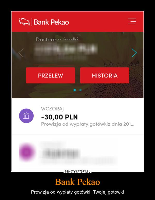 Bank Pekao – Prowizja od wypłaty gotówki, Twojej gotówki