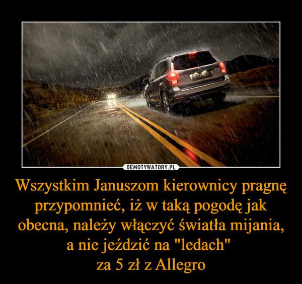 """Wszystkim Januszom kierownicy pragnę przypomnieć, iż w taką pogodę jak obecna, należy włączyć światła mijania, a nie jeździć na """"ledach"""" za 5 zł z Allegro –"""