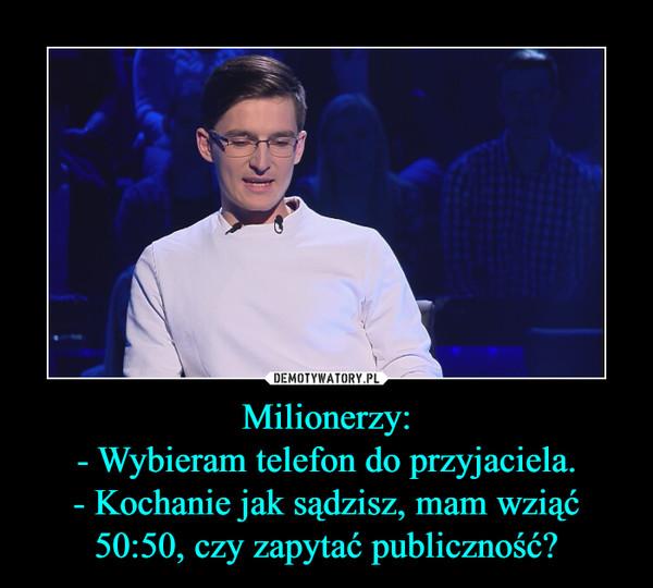 Milionerzy:- Wybieram telefon do przyjaciela.- Kochanie jak sądzisz, mam wziąć 50:50, czy zapytać publiczność? –