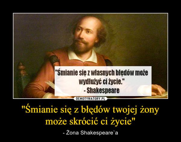 """''Śmianie się z błędów twojej żonymoże skrócić ci życie"""" – - Żona Shakespeare`a"""