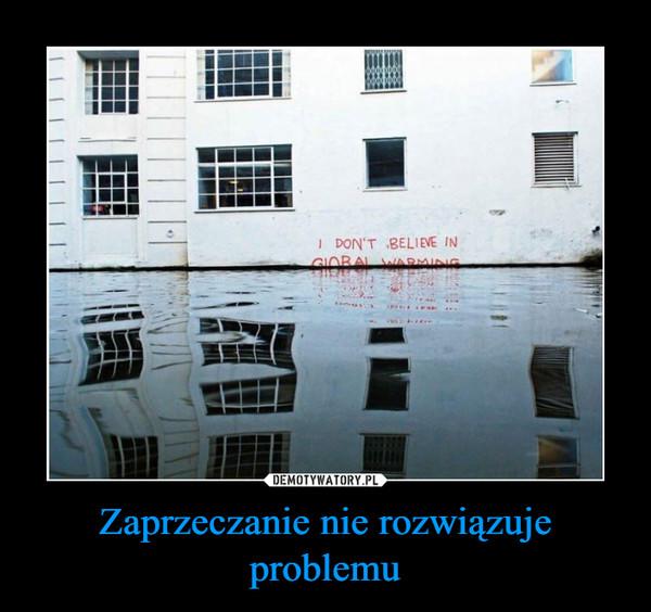 Zaprzeczanie nie rozwiązuje problemu –