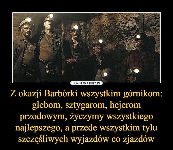 Z okazji Barbórki wszystkim górnikom: glebom, sztygarom, hejerom przodowym, życzymy wszystkiego najlepszego, a przede wszystkim tylu szczęśliwych wyjazdów co zjazdów –