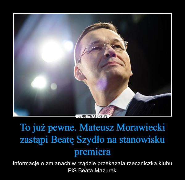 To już pewne. Mateusz Morawiecki zastąpi Beatę Szydło na stanowisku premiera – Informacje o zmianach w rządzie przekazała rzeczniczka klubu PiS Beata Mazurek