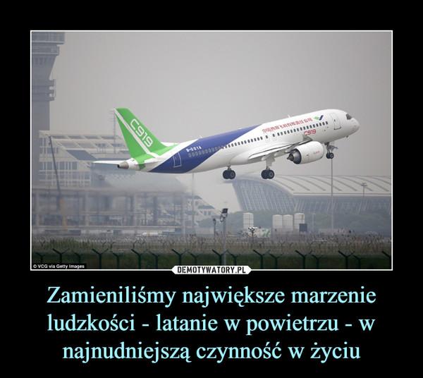 Zamieniliśmy największe marzenie ludzkości - latanie w powietrzu - w najnudniejszą czynność w życiu –