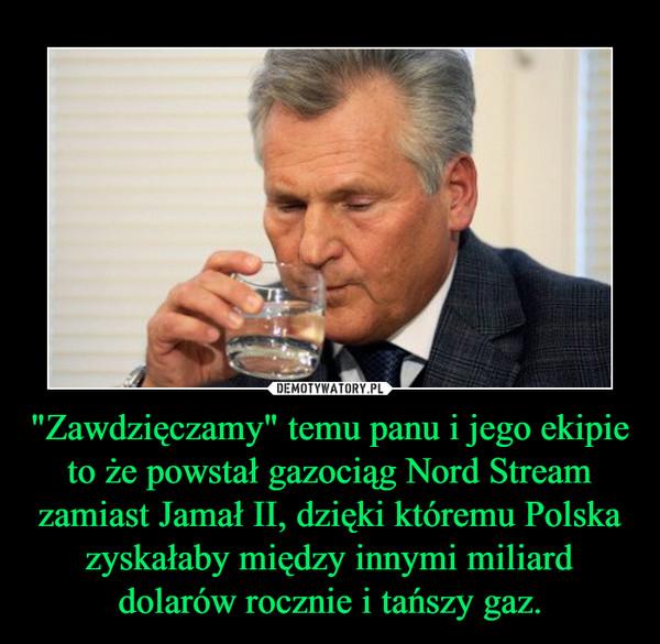 """""""Zawdzięczamy"""" temu panu i jego ekipie to że powstał gazociąg Nord Stream zamiast Jamał II, dzięki któremu Polska zyskałaby między innymi miliard dolarów rocznie i tańszy gaz. –"""