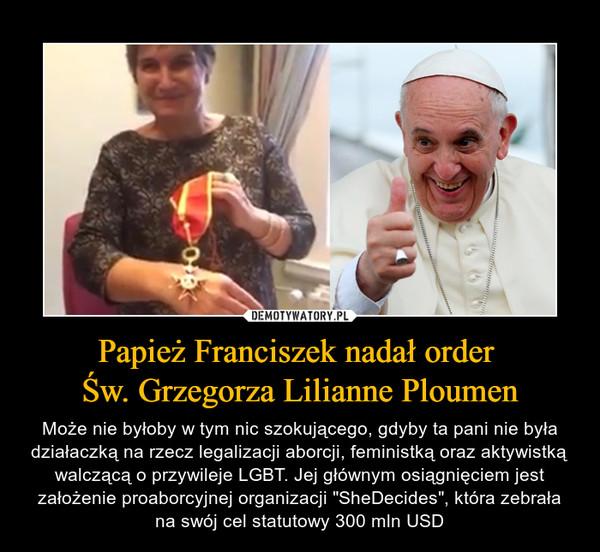 """Papież Franciszek nadał order Św. Grzegorza Lilianne Ploumen – Może nie byłoby w tym nic szokującego, gdyby ta pani nie była działaczką na rzecz legalizacji aborcji, feministką oraz aktywistką walczącą o przywileje LGBT. Jej głównym osiągnięciem jest założenie proaborcyjnej organizacji """"SheDecides"""", która zebrała na swój cel statutowy 300 mln USD"""
