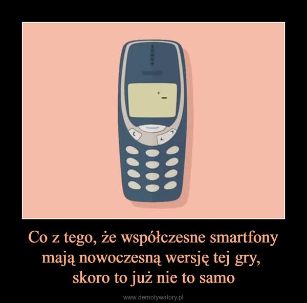 Co z tego, że współczesne smartfony mają nowoczesną wersję tej gry, skoro to już nie to samo –