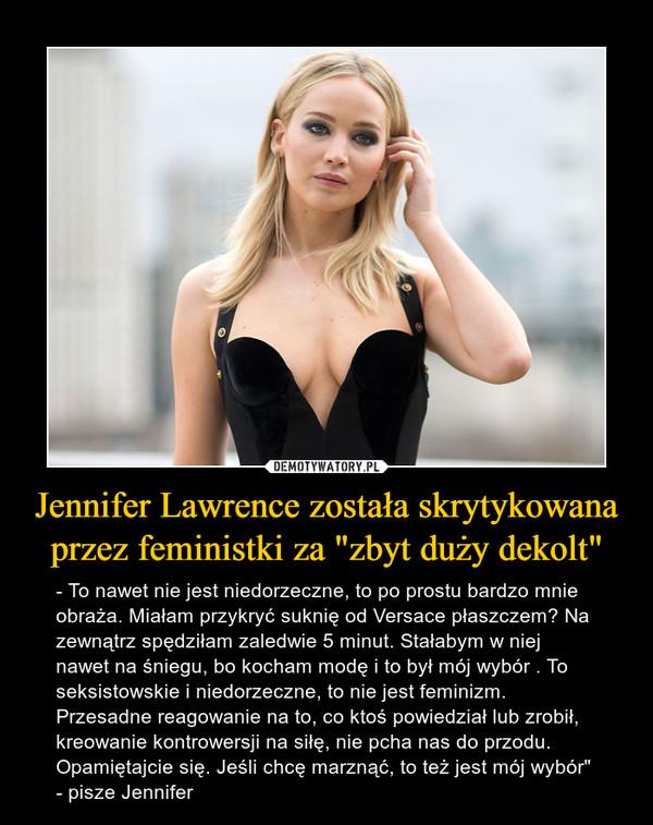 """Jennifer Lawrence została skrytykowana przez feministki za """"zbyt duży dekolt"""" – - To nawet nie jest niedorzeczne, to po prostu bardzo mnie obraża. Miałam przykryć suknię od Versace płaszczem? Na zewnątrz spędziłam zaledwie 5 minut. Stałabym w niej nawet na śniegu, bo kocham modę i to był mój wybór . To seksistowskie i niedorzeczne, to nie jest feminizm. Przesadne reagowanie na to, co ktoś powiedział lub zrobił, kreowanie kontrowersji na siłę, nie pcha nas do przodu. Opamiętajcie się. Jeśli chcę marznąć, to też jest mój wybór"""" - pisze Jennifer"""