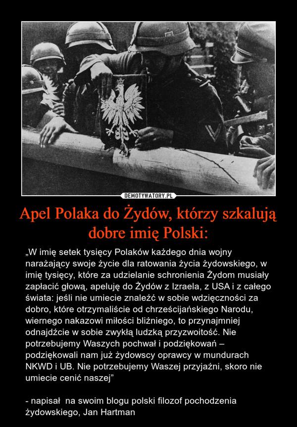 """Apel Polaka do Żydów, którzy szkalują dobre imię Polski: – """"W imię setek tysięcy Polaków każdego dnia wojny narażający swoje życie dla ratowania życia żydowskiego, w imię tysięcy, które za udzielanie schronienia Żydom musiały zapłacić głową, apeluję do Żydów z Izraela, z USA i z całego świata: jeśli nie umiecie znaleźć w sobie wdzięczności za dobro, które otrzymaliście od chrześcijańskiego Narodu, wiernego nakazowi miłości bliźniego, to przynajmniej odnajdźcie w sobie zwykłą ludzką przyzwoitość. Nie potrzebujemy Waszych pochwał i podziękowań – podziękowali nam już żydowscy oprawcy w mundurach NKWD i UB. Nie potrzebujemy Waszej przyjaźni, skoro nie umiecie cenić naszej"""" - napisał  na swoim blogu polski filozof pochodzenia żydowskiego, Jan Hartman"""